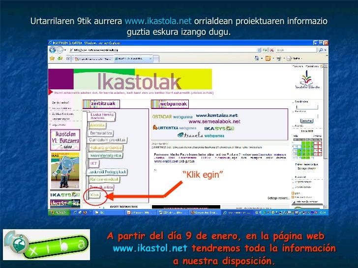 Urtarrilaren 9tik aurrera  www.ikastola.net  orrialdean proiektuaren informazio guztia eskura izango dugu. <ul><li>A parti...