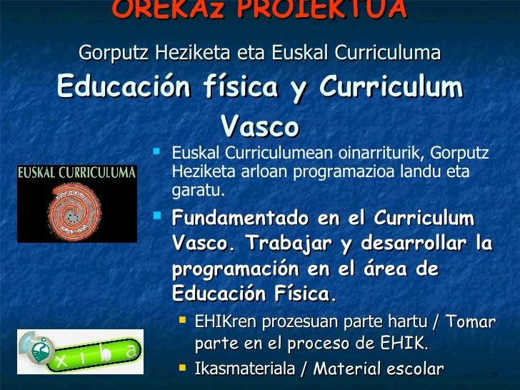 OREKAz PROIEKTUA Gorputz Heziketa eta Euskal Curriculuma Educación física y Curriculum Vasco <ul><li>Euskal Curriculumean ...