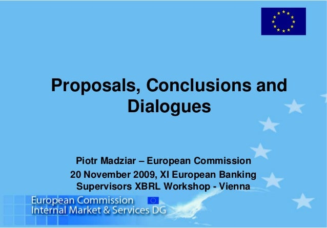 Proposals, Conclusions and Dialogues Piotr Madziar – European Commission 20 November 2009, XI European Banking Supervisors...