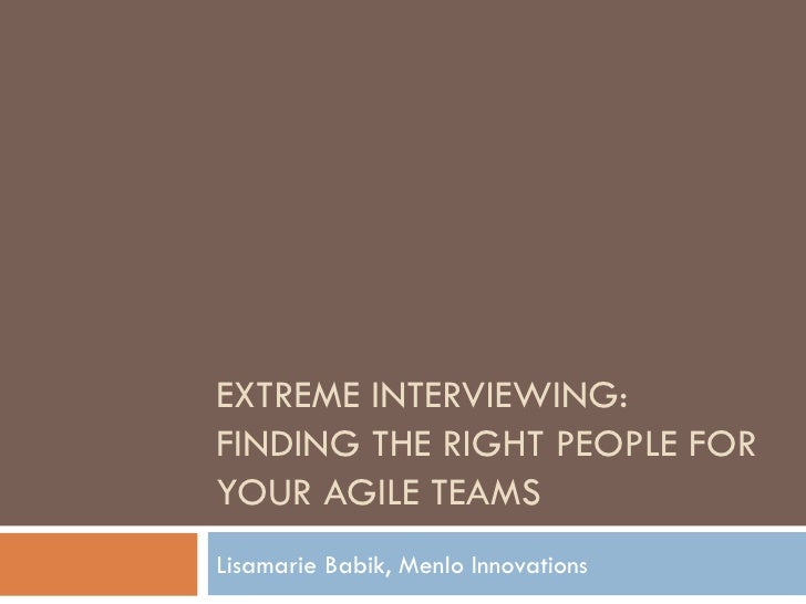 EXTREME INTERVIEWING: FINDING THE RIGHT PEOPLE FOR YOUR AGILE TEAMS Lisamarie Babik, Menlo Innovations