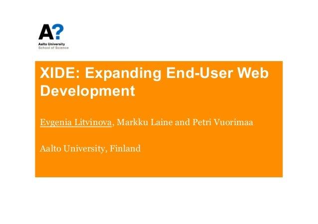 XIDE: Expanding End-User WebDevelopmentEvgenia Litvinova, Markku Laine and Petri VuorimaaAalto University, Finland