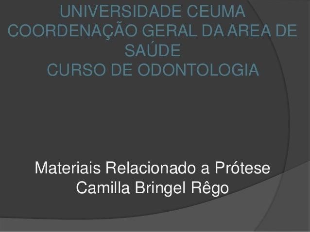 UNIVERSIDADE CEUMACOORDENAÇÃO GERAL DA AREA DESAÚDECURSO DE ODONTOLOGIAMateriais Relacionado a PróteseCamilla Bringel Rêgo