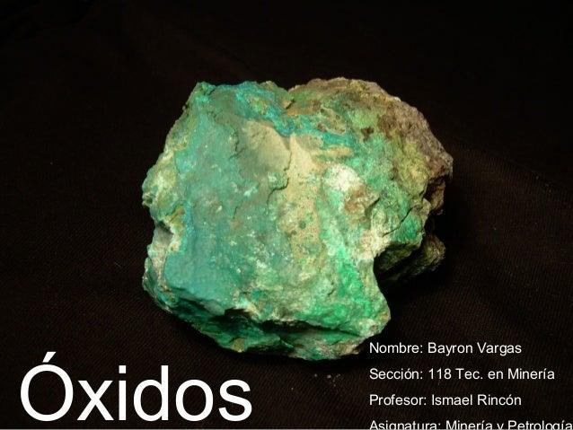 Óxidos Nombre: Bayron Vargas  Sección: 118 Tec. en Minería  Profesor: Ismael Rincón  Asignatura: Minería y Petrología