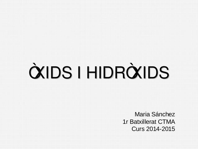 ÒXIDS I HIDRÒXIDS  Maria Sánchez  1r Batxillerat CTMA  Curs 2014-2015