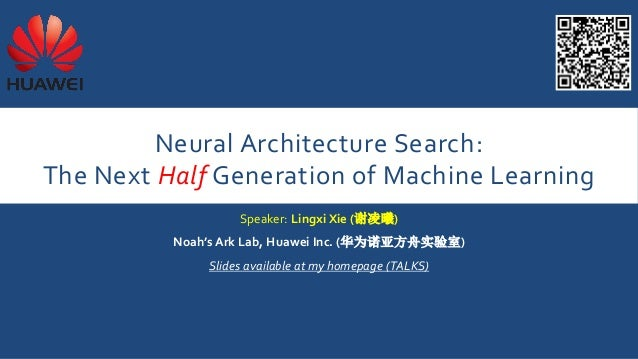 Neural Architecture Search: The Next Half Generation of Machine Learning Speaker: Lingxi Xie (谢凌曦) Noah's Ark Lab, Huawei ...