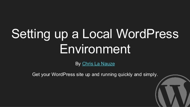 Setting up a Local WordPress Environment By Chris La Nauze Get your WordPress site up and running quickly and simply.