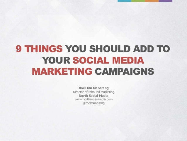 9 THINGS YOU SHOULD ADD TO YOUR SOCIAL MEDIA MARKETING CAMPAIGNS Roel Jan Manarang Director of Inbound Marketing North Soc...
