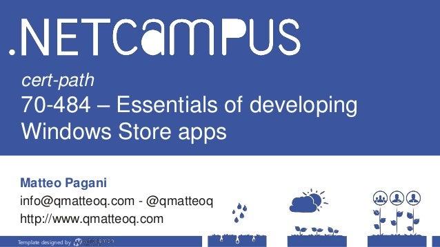 Template designed by cert-path 70-484 – Essentials of developing Windows Store apps Matteo Pagani info@qmatteoq.com - @qma...