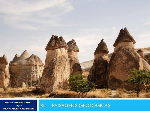 XII - PAISAGENS GEOLÓGICAS ESCOLA FERREIRA CASTRO 13/14 PROFª SANDRA NASCIMENTO