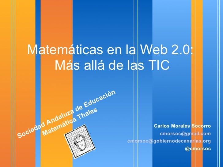 Matemáticas en la Web 2.0:  Más allá de las TIC <ul><li>Carlos Morales Socorro </li></ul><ul><li>[email_address] </li></ul...