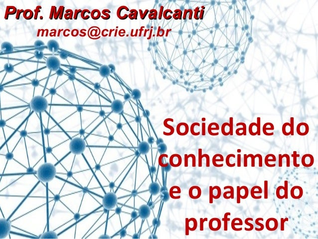 PPrrooff.. MMaarrccooss CCaavvaallccaannttii  marcos@crie.ufrj.br  Sociedade do  conhecimento  e o papel do  professor