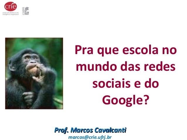 Pra que escola no  mundo das redes  sociais e do  Google?  PPrrooff.. MMaarrccooss CCaavvaallccaannttii  marcos@crie.ufrj....