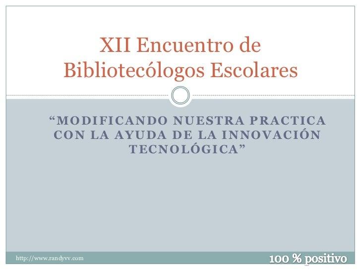 """XII Encuentro de               Bibliotecólogos Escolares          """"MODIFICANDO NUESTRA PRACTICA           CON LA AYUDA DE ..."""