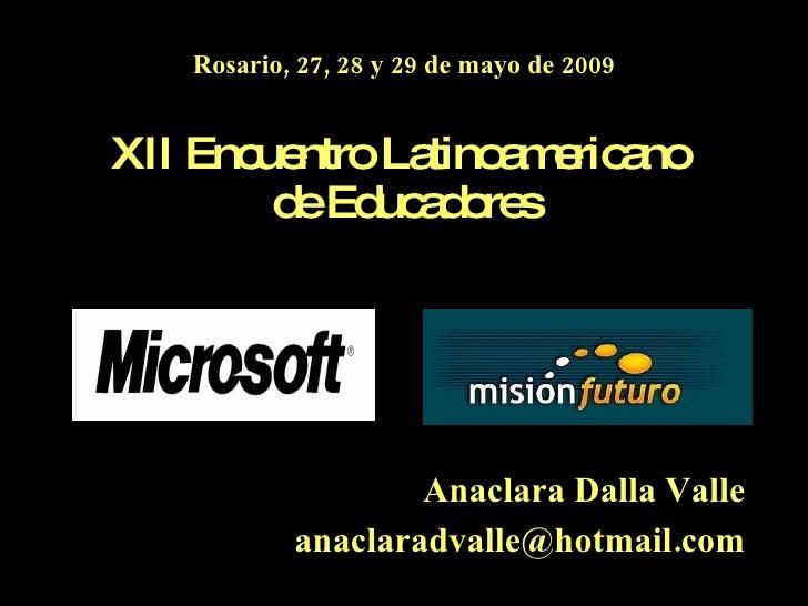 Rosario, 27, 28 y 29 de mayo de 2009 XII Encuentro Latinoamericano  de Educadores Anaclara Dalla Valle [email_address]