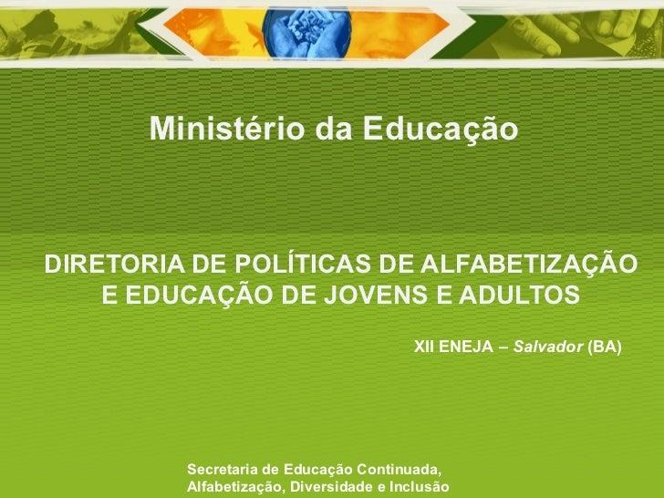 DIRETORIA DE POLÍTICAS DE ALFABETIZAÇÃO E EDUCAÇÃO DE JOVENS E ADULTOS Ministério da Educação Secretaria de Educação Conti...