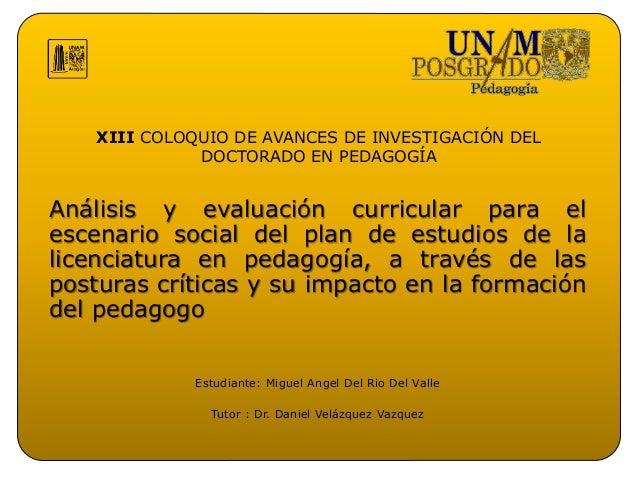 XIII COLOQUIO DE AVANCES DE INVESTIGACIÓN DEL DOCTORADO EN PEDAGOGÍA Análisis y evaluación curricular para el escenario so...