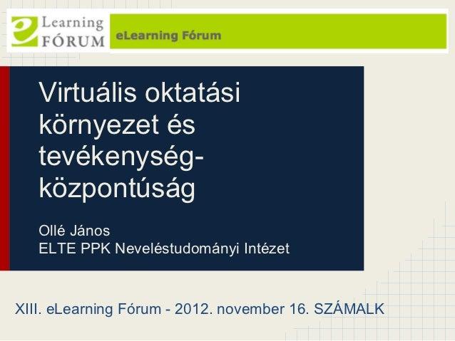 Virtuális oktatási   környezet és   tevékenység-   központúság   Ollé János   ELTE PPK Neveléstudományi IntézetXIII. eLear...