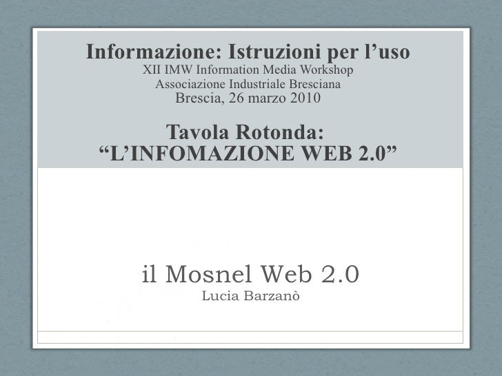 il Mosnel Web 2.0 Lucia Barzanò Informazione: Istruzioni per l'uso XII IMW Information Media Workshop Associazione Industr...