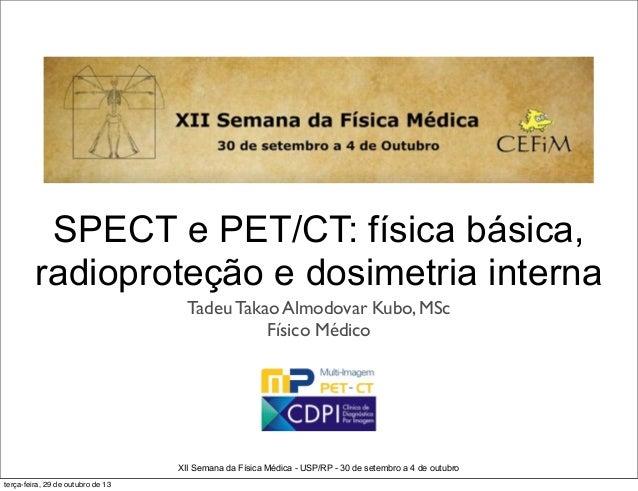 SPECT e PET/CT: física básica, radioproteção e dosimetria interna Tadeu Takao Almodovar Kubo, MSc Físico Médico  XII Seman...