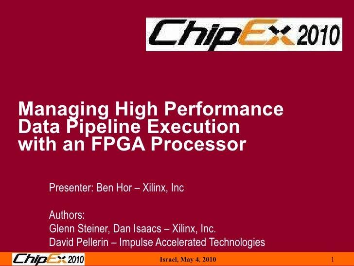 Managing High Performance  Data Pipeline Execution  with an FPGA Processor Presenter: Ben Hor – Xilinx, Inc Authors: Glenn...
