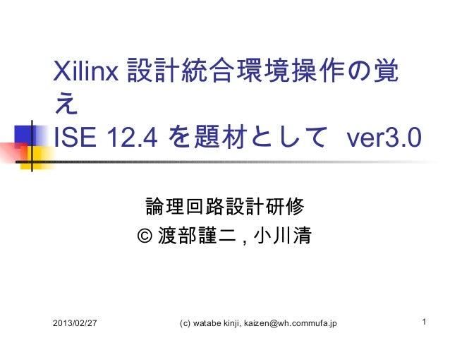 Xilinx 設計統合環境操作の覚えISE 12.4 を題材として ver3.0             論理回路設計研修             © 渡部謹二 , 小川清2013/02/27     (c) watabe kinji, kai...