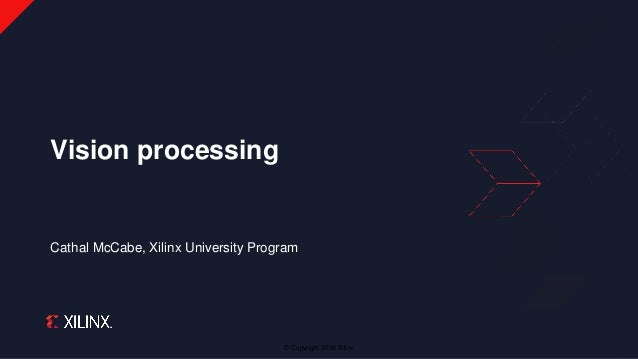 © Copyright 2018 Xilinx Cathal McCabe, Xilinx University Program Vision processing