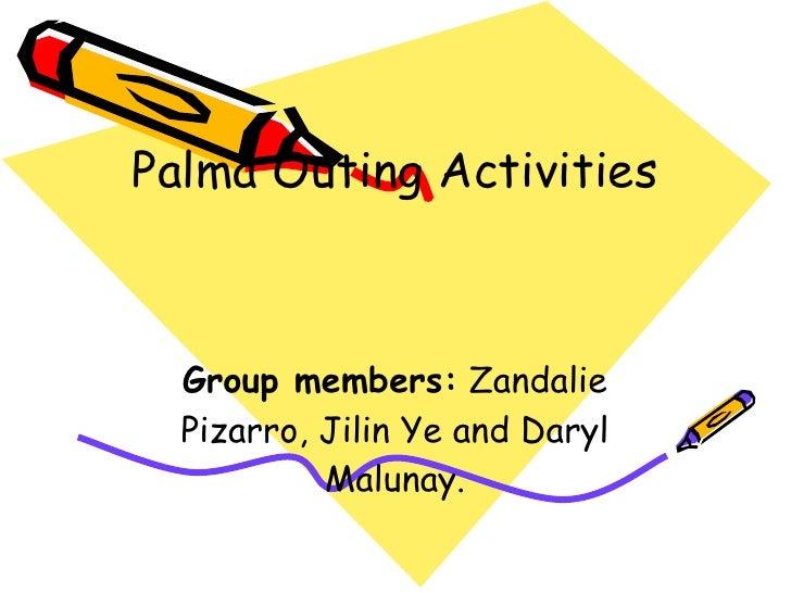 Palma  Outing Activities Group members:  Zandalie Pizarro, Jilin Ye and Daryl Malunay .