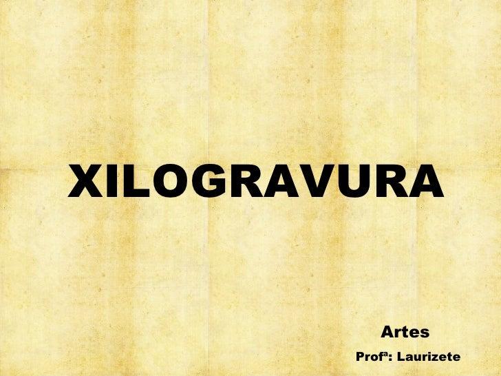 XILOGRAVURA           Artes        Profª: Laurizete
