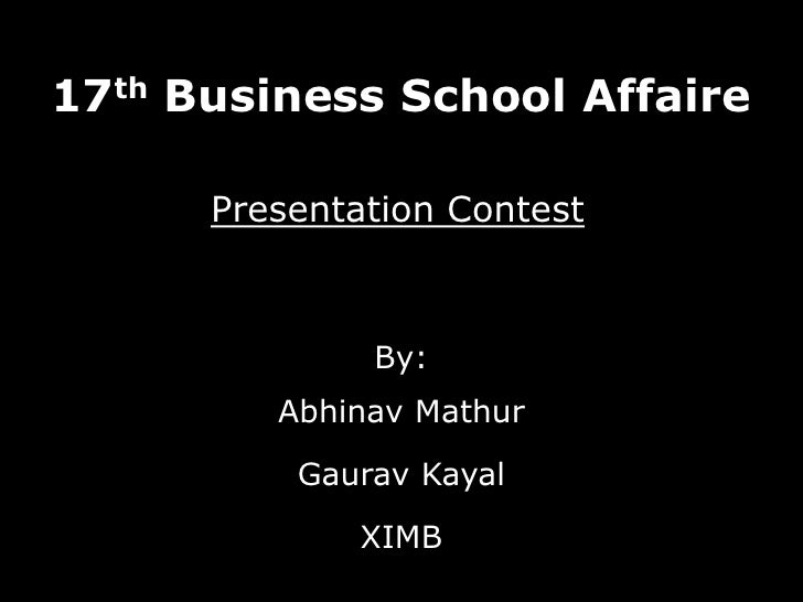 17th Business School Affaire<br />By:<br />Abhinav Mathur<br />Gaurav Kayal<br />XIMB<br />Presentation Contest<br />
