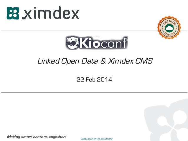 Linked Open Data & Ximdex CMS 22 Feb 2014  Making smart content, together!  V20140222:EN:ES:OKIOCONF