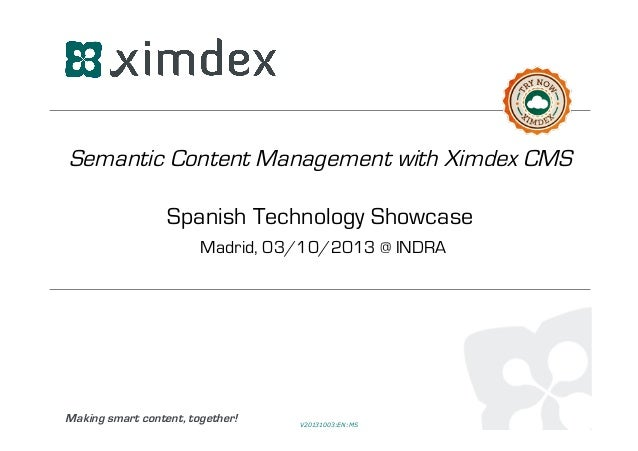 Making smart content, together! Semantic Content Management with Ximdex CMS Spanish Technology Showcase Madrid, 03/10/2013...