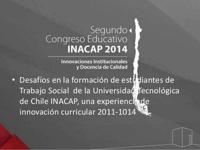 • Desafíos en la formación de estudiantes de  Trabajo Social de la Universidad Tecnológica  de Chile INACAP, una experienc...