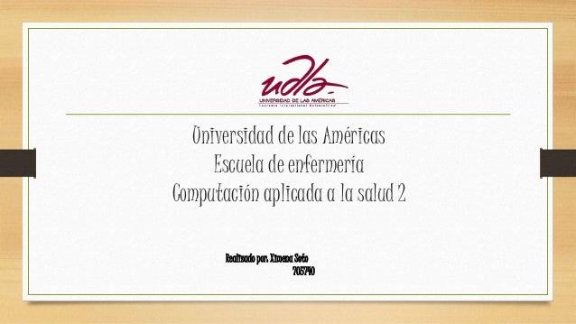 Universidad de las Américas Escuela de enfermería Computación aplicada a la salud 2 Realizado por: Ximena Soto 705740
