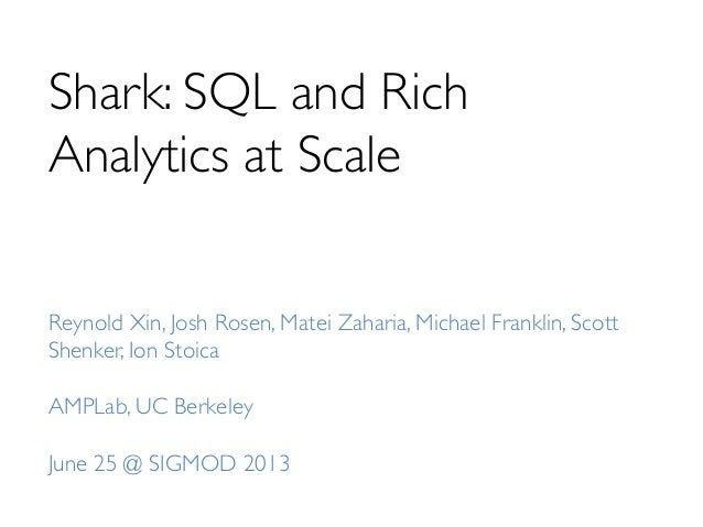 Shark: SQL and Rich Analytics at Scale	  Reynold Xin, Josh Rosen, Matei Zaharia, Michael Franklin, Scott Shenker, Ion Stoi...