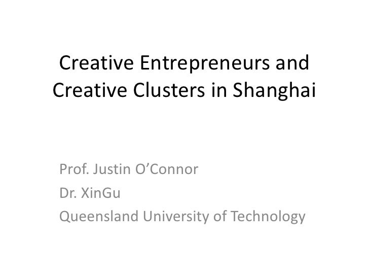 Creative Entrepreneurs and Creative Clusters in Shanghai<br />Prof. Justin O'Connor <br />Dr. XinGu<br />Queensland Univer...