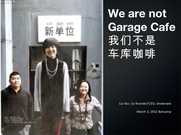 Liu Yan, Co-founder/CEO, xindanwei March 3, 2012 Barcamp We are not Garage Cafe  我们不是 车库咖啡