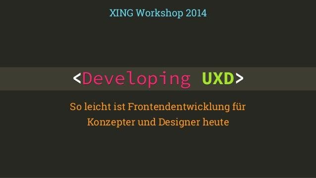 XING Workshop 2014  <Developing UXD>  So leicht ist Frontendentwicklung für  Konzepter und Designer heute