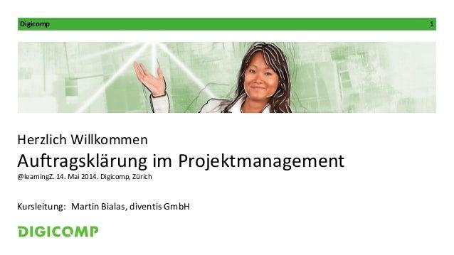 Digicomp 1 Kursleitung: Herzlich Willkommen Auftragsklärung im Projektmanagement @learningZ. 14. Mai 2014. Digicomp, Züric...
