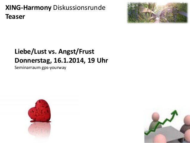 XING-Harmony Diskussionsrunde Teaser  Liebe/Lust vs. Angst/Frust Donnerstag, 16.1.2014, 19 Uhr Seminarraum gps-yourway
