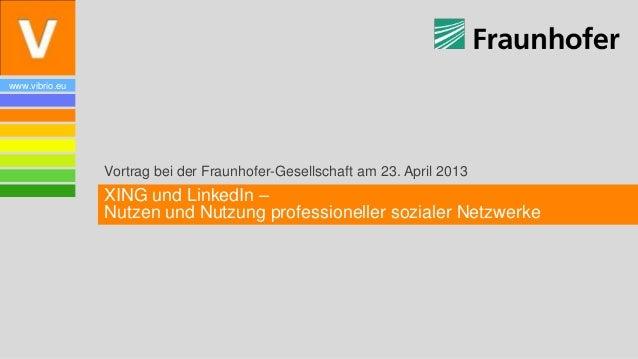 www.vibrio.euVortrag bei der Fraunhofer-Gesellschaft am 23. April 2013XING und LinkedIn –Nutzen und Nutzung professionelle...