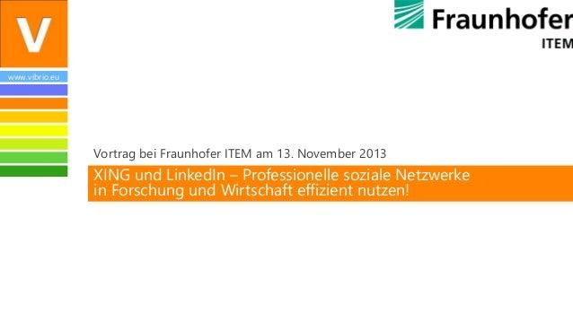www.vibrio.eu  Vortrag bei Fraunhofer ITEM am 13. November 2013  XING und LinkedIn – Professionelle soziale Netzwerke in F...