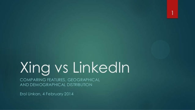 1  Xing vs LinkedIn COMPARING FEATURES, GEOGRAPHICAL AND DEMOGRAPHICAL DISTRIBUTION Erol Unkan, 4 February 2014