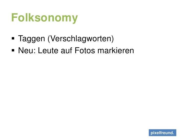 Folksonomy<br />Taggen (Verschlagworten)<br />Neu: Leute auf Fotos markieren<br />