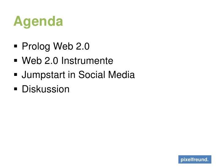 Agenda<br />Prolog Web 2.0<br />Web 2.0 Instrumente<br />Jumpstart in Social Media<br />Diskussion<br />