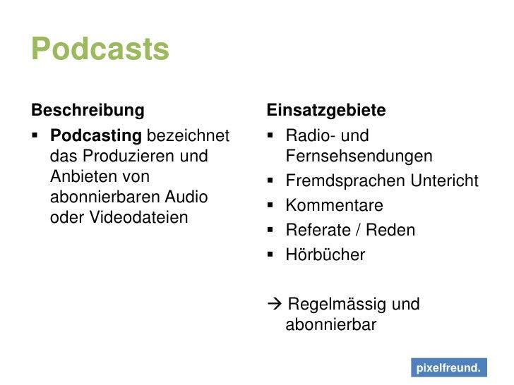 Podcasts<br />Beschreibung<br />Podcasting bezeichnet das Produzieren und Anbieten von abonnierbaren Audio oder Videodatei...