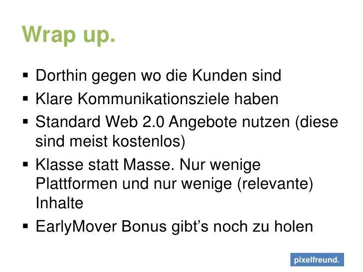 Wrap up.<br />Dorthin gegen wo die Kunden sind<br />Klare Kommunikationsziele haben<br />Standard Web 2.0 Angebote nutzen ...