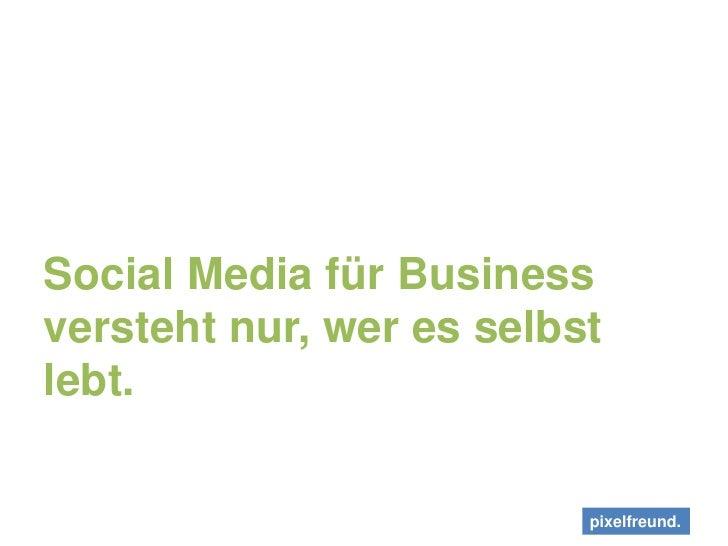 Social Media für Business versteht nur, wer es selbst lebt.<br />