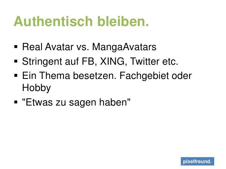 Authentisch bleiben.<br />Real Avatar vs. MangaAvatars<br />Stringent auf FB, XING, Twitter etc.<br />Ein Thema besetzen. ...
