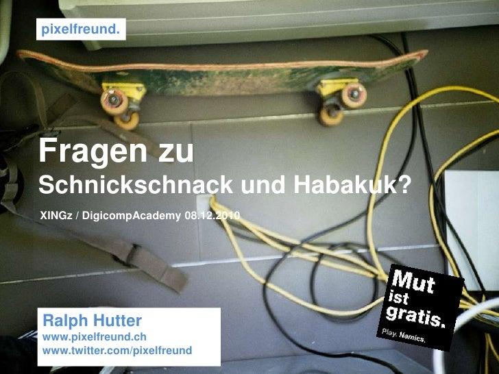 pixelfreund. <br />Fragen zu<br />Schnickschnack und Habakuk?<br />XINGz / DigicompAcademy 08.12.2010 <br />Ralph Hutter<b...