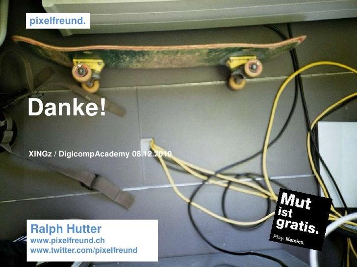 pixelfreund. <br />Danke!<br />XINGz / DigicompAcademy 08.12.2010 <br />Ralph Hutter<br />www.pixelfreund.ch <br />www.twi...